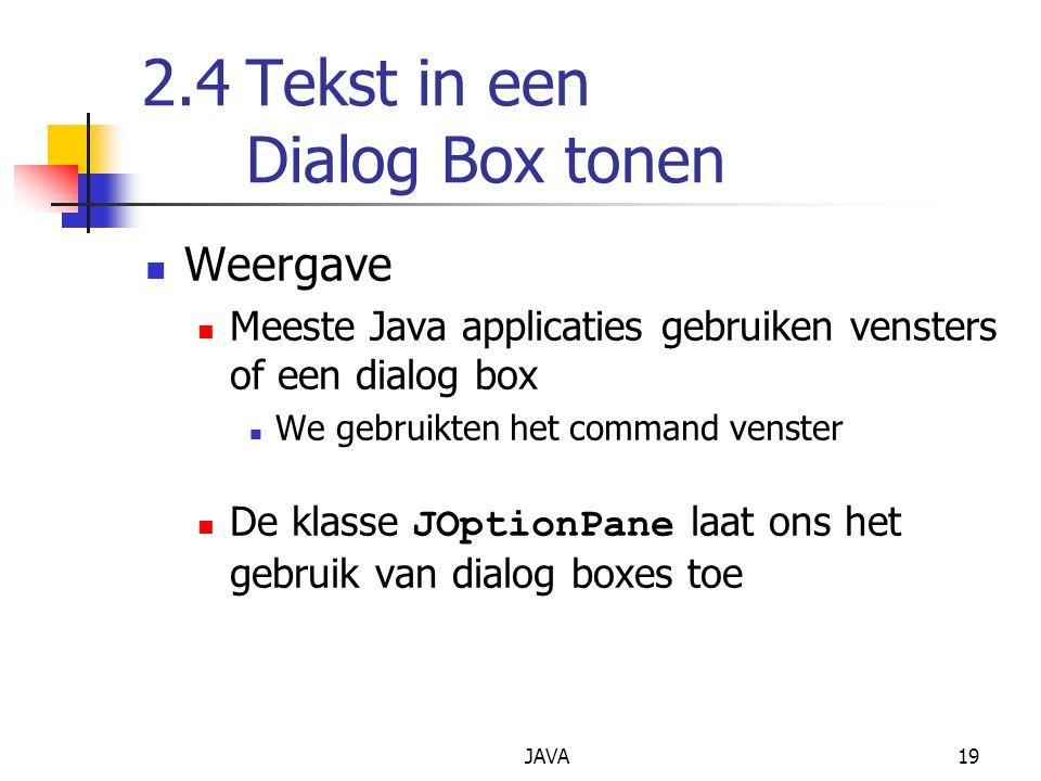 JAVA19 2.4Tekst in een Dialog Box tonen Weergave Meeste Java applicaties gebruiken vensters of een dialog box We gebruikten het command venster De kla