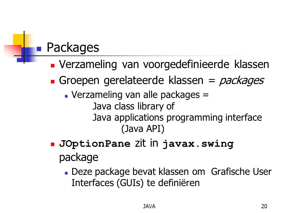 JAVA20 Packages Verzameling van voorgedefinieerde klassen Groepen gerelateerde klassen = packages Verzameling van alle packages = Java class library o