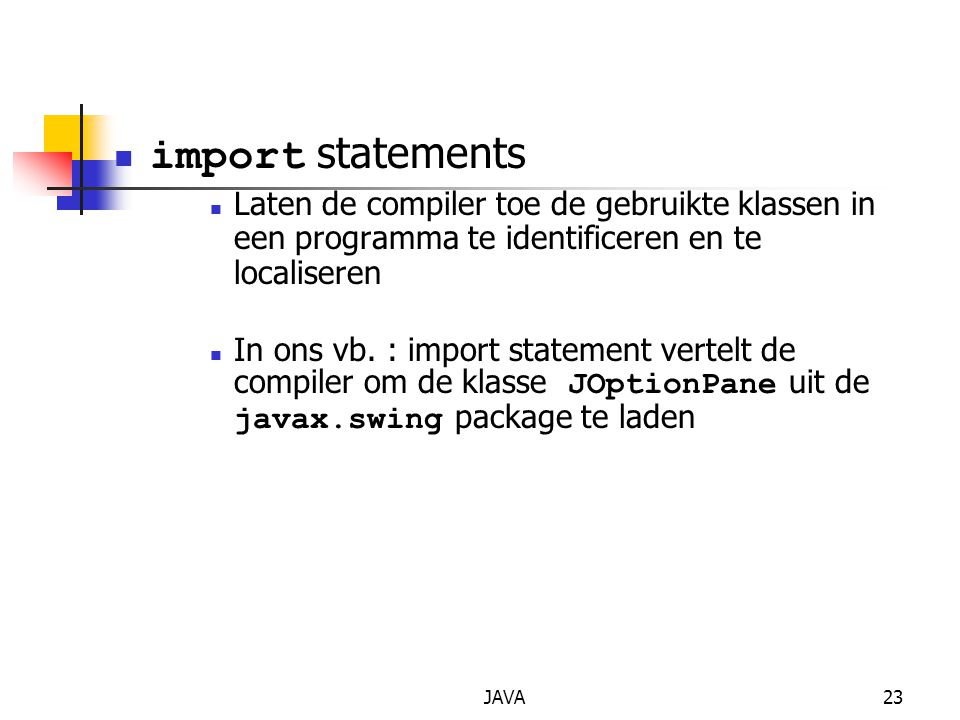 JAVA23 import statements Laten de compiler toe de gebruikte klassen in een programma te identificeren en te localiseren In ons vb. : import statement