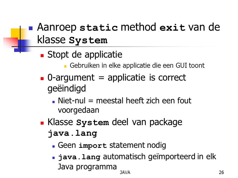 JAVA26 Aanroep static method exit van de klasse System Stopt de applicatie Gebruiken in elke applicatie die een GUI toont 0-argument = applicatie is c