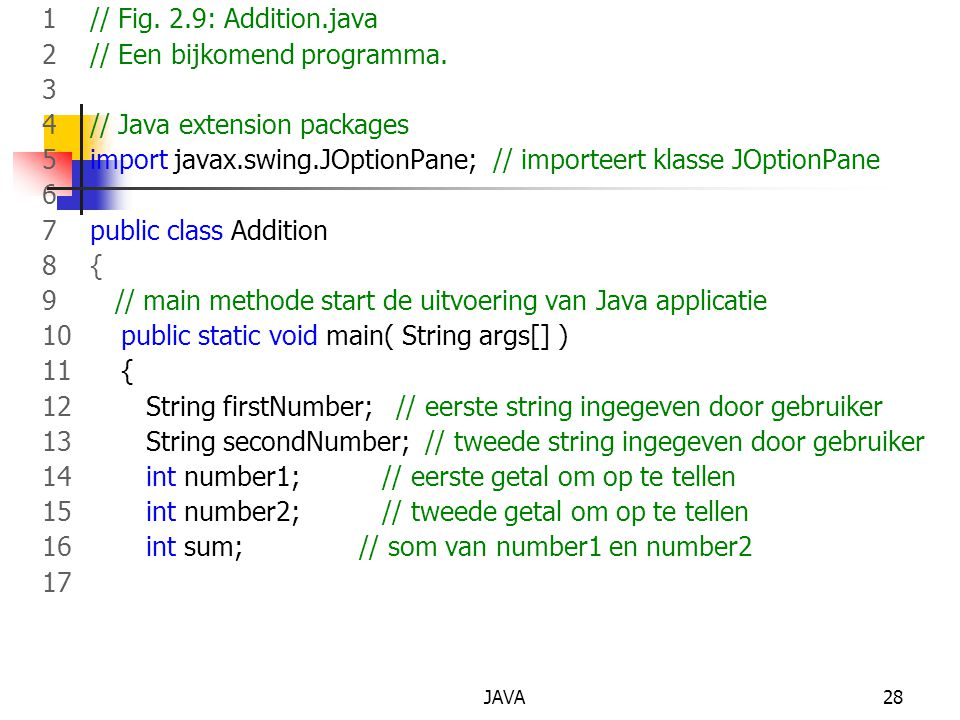 JAVA28 1 // Fig. 2.9: Addition.java 2 // Een bijkomend programma. 3 4 // Java extension packages 5 import javax.swing.JOptionPane; // importeert klass