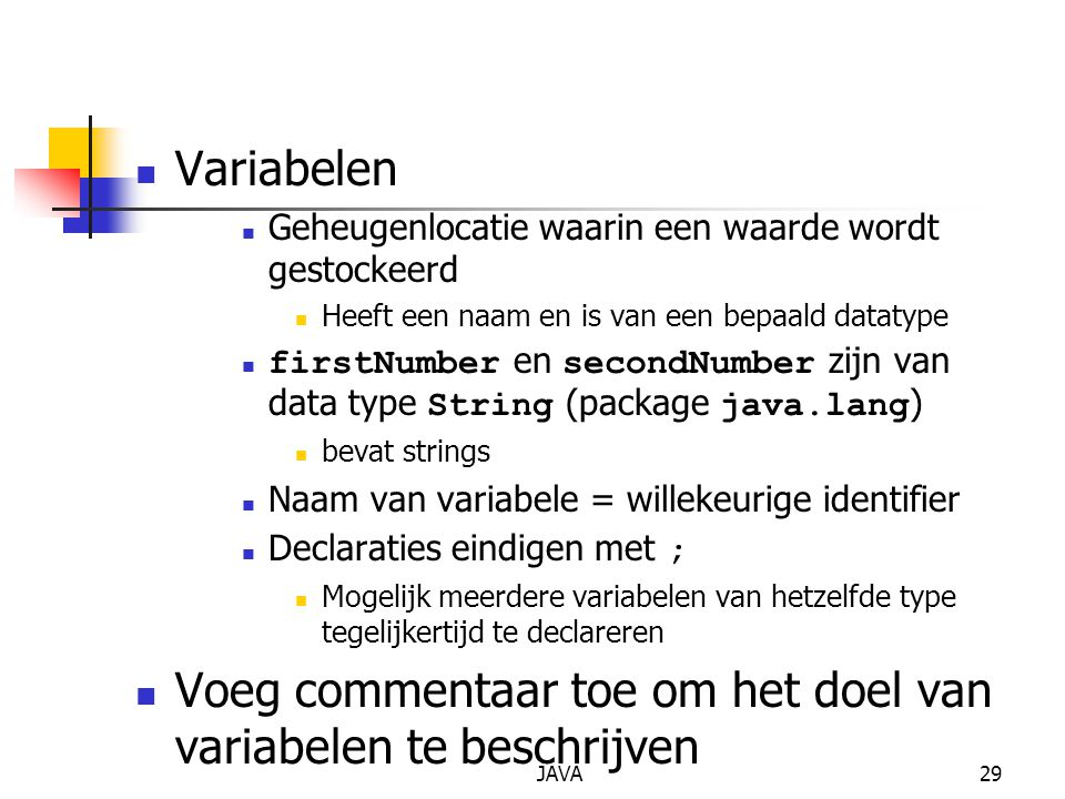 JAVA29 Variabelen Geheugenlocatie waarin een waarde wordt gestockeerd Heeft een naam en is van een bepaald datatype firstNumber en secondNumber zijn van data type String (package java.lang ) bevat strings Naam van variabele = willekeurige identifier Declaraties eindigen met ; Mogelijk meerdere variabelen van hetzelfde type tegelijkertijd te declareren Voeg commentaar toe om het doel van variabelen te beschrijven