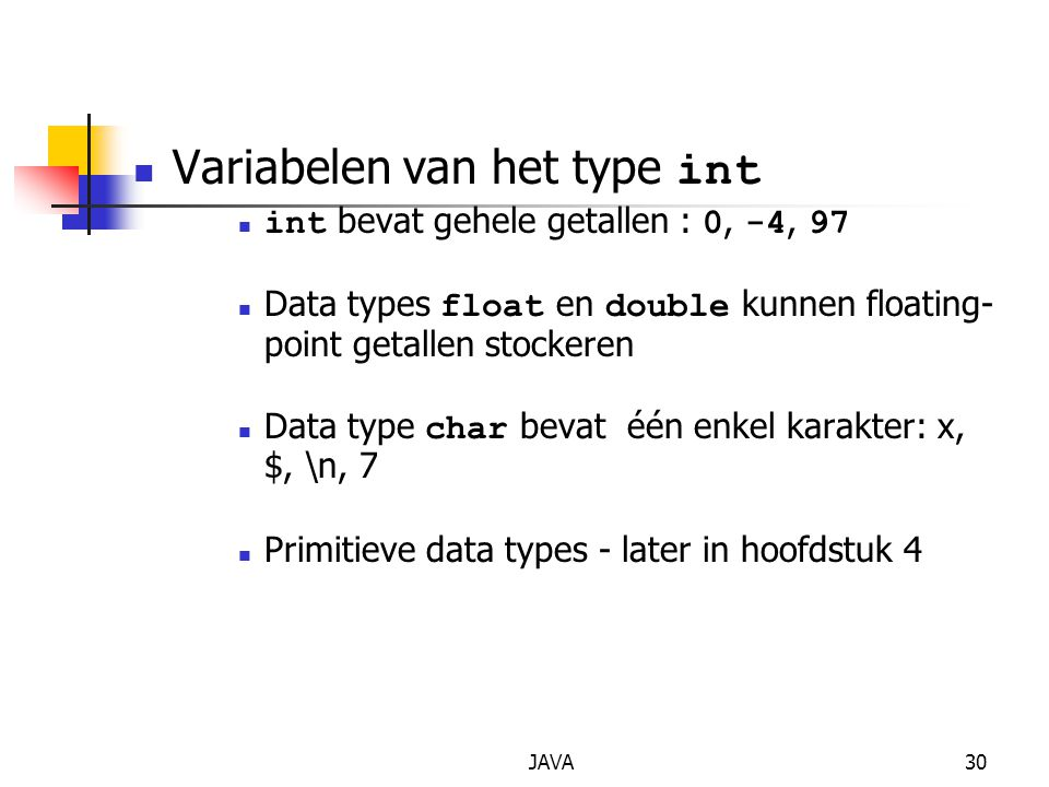 JAVA30 Variabelen van het type int int bevat gehele getallen : 0, -4, 97 Data types float en double kunnen floating- point getallen stockeren Data typ