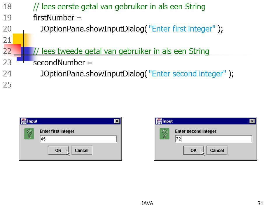 JAVA31 18 // lees eerste getal van gebruiker in als een String 19 firstNumber = 20 JOptionPane.showInputDialog( Enter first integer ); 21 22 // lees tweede getal van gebruiker in als een String 23 secondNumber = 24 JOptionPane.showInputDialog( Enter second integer ); 25