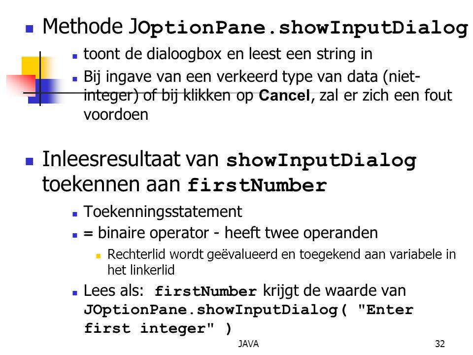JAVA32 Methode J OptionPane.showInputDialog toont de dialoogbox en leest een string in Bij ingave van een verkeerd type van data (niet- integer) of bij klikken op Cancel, zal er zich een fout voordoen Inleesresultaat van showInputDialog toekennen aan firstNumber Toekenningsstatement = binaire operator - heeft twee operanden Rechterlid wordt geëvalueerd en toegekend aan variabele in het linkerlid Lees als: firstNumber krijgt de waarde van JOptionPane.showInputDialog( Enter first integer )