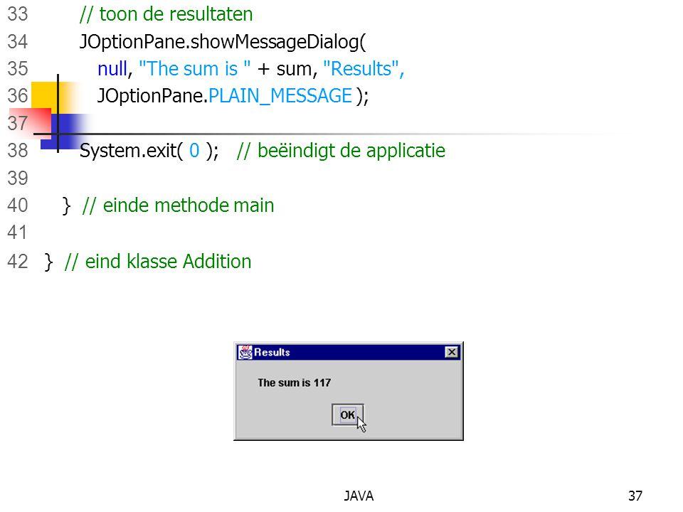 JAVA37 33 // toon de resultaten 34 JOptionPane.showMessageDialog( 35 null, The sum is + sum, Results , 36 JOptionPane.PLAIN_MESSAGE ); 37 38 System.exit( 0 ); // beëindigt de applicatie 39 40 } // einde methode main 41 42 } // eind klasse Addition