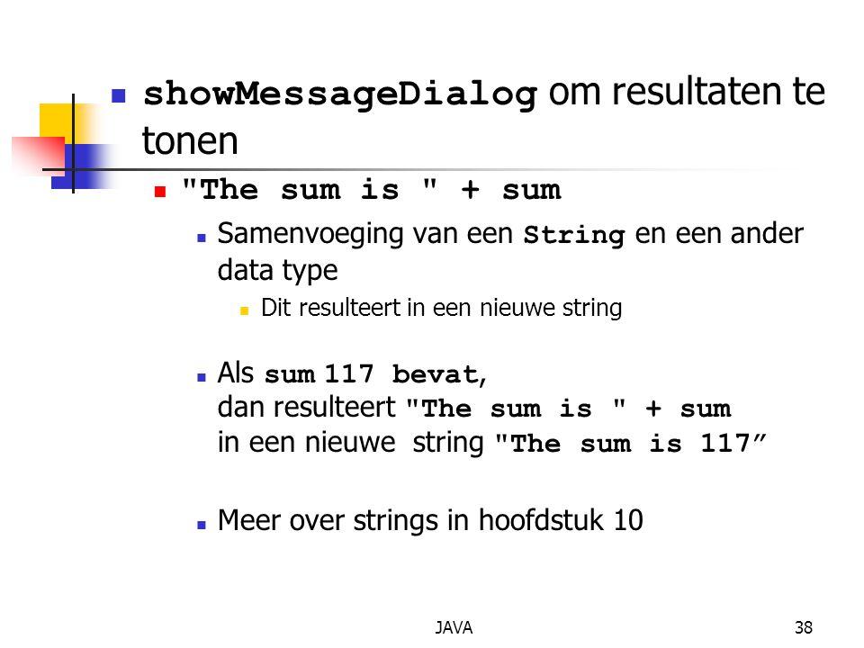 JAVA38 showMessageDialog om resultaten te tonen The sum is + sum Samenvoeging van een String en een ander data type Dit resulteert in een nieuwe string Als sum 117 bevat, dan resulteert The sum is + sum in een nieuwe string The sum is 117 Meer over strings in hoofdstuk 10