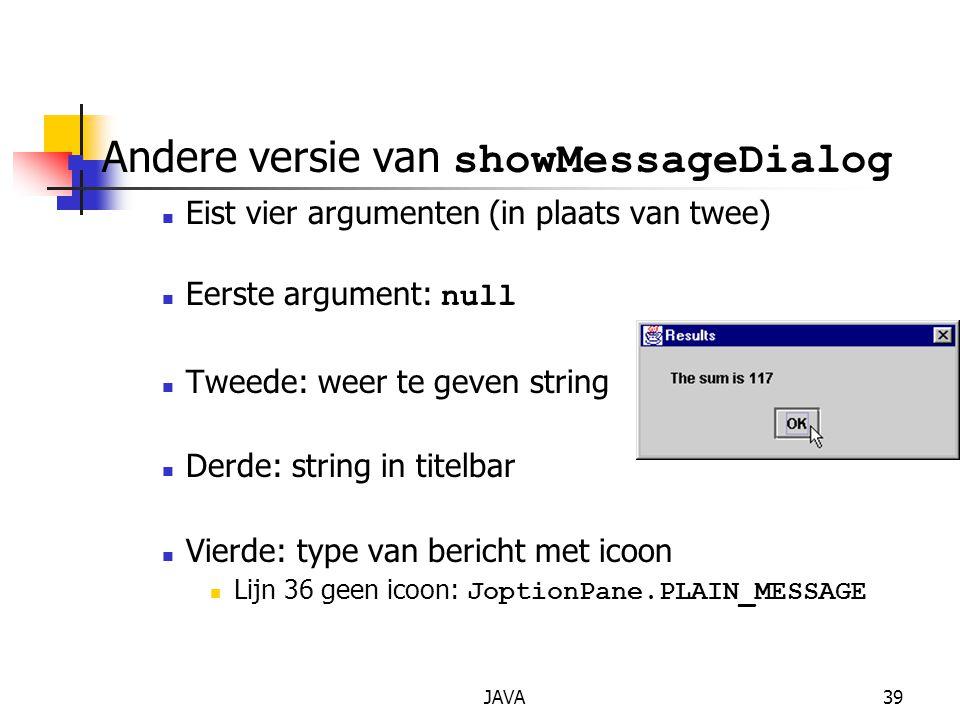 JAVA39 Andere versie van showMessageDialog Eist vier argumenten (in plaats van twee) Eerste argument: null Tweede: weer te geven string Derde: string in titelbar Vierde: type van bericht met icoon Lijn 36 geen icoon: JoptionPane.PLAIN_MESSAGE