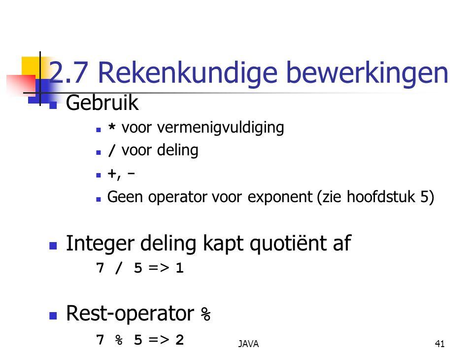 JAVA41 2.7 Rekenkundige bewerkingen Gebruik * voor vermenigvuldiging / voor deling +, - Geen operator voor exponent (zie hoofdstuk 5) Integer deling kapt quotiënt af 7 / 5 => 1 Rest-operator % 7 % 5 => 2