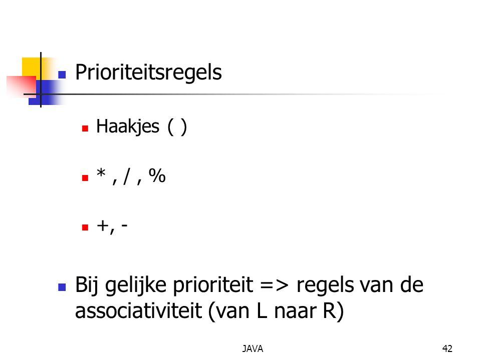 JAVA42 Prioriteitsregels Haakjes ( ) *, /, % +, - Bij gelijke prioriteit => regels van de associativiteit (van L naar R)