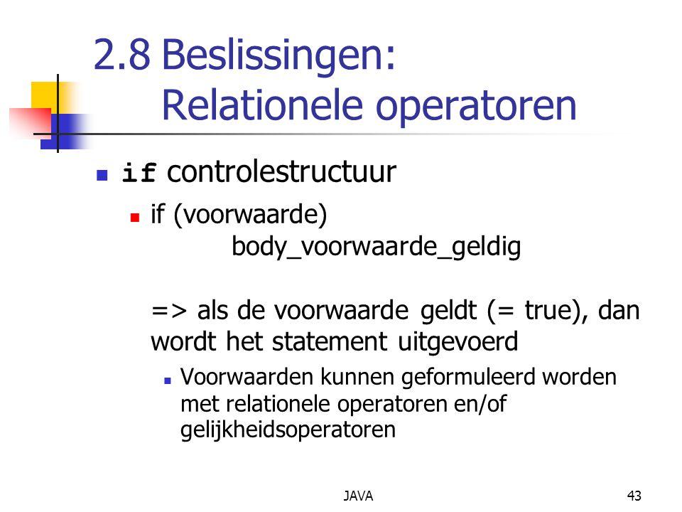 JAVA43 2.8Beslissingen: Relationele operatoren if controlestructuur if (voorwaarde) body_voorwaarde_geldig => als de voorwaarde geldt (= true), dan wordt het statement uitgevoerd Voorwaarden kunnen geformuleerd worden met relationele operatoren en/of gelijkheidsoperatoren