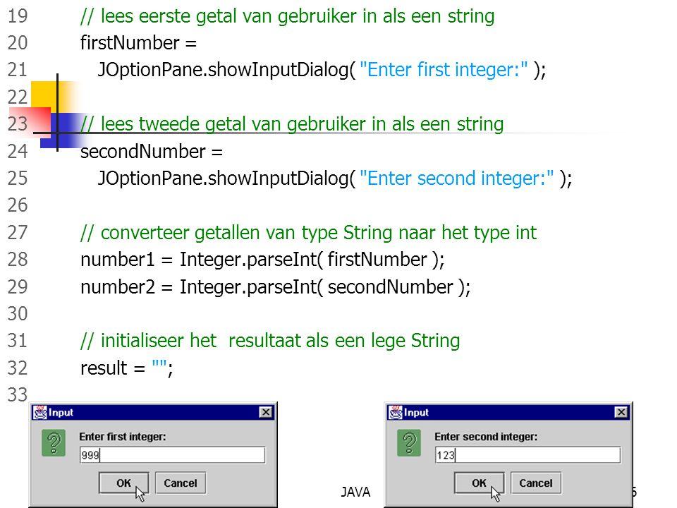 JAVA46 19 // lees eerste getal van gebruiker in als een string 20 firstNumber = 21 JOptionPane.showInputDialog( Enter first integer: ); 22 23 // lees tweede getal van gebruiker in als een string 24 secondNumber = 25 JOptionPane.showInputDialog( Enter second integer: ); 26 27 // converteer getallen van type String naar het type int 28 number1 = Integer.parseInt( firstNumber ); 29 number2 = Integer.parseInt( secondNumber ); 30 31 // initialiseer het resultaat als een lege String 32 result = ; 33