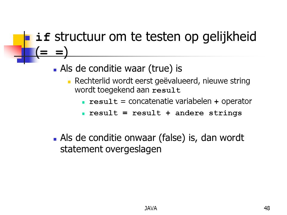 JAVA48 if structuur om te testen op gelijkheid ( = = ) Als de conditie waar (true) is Rechterlid wordt eerst geëvalueerd, nieuwe string wordt toegekend aan result result = concatenatie variabelen + operator result = result + andere strings Als de conditie onwaar (false) is, dan wordt statement overgeslagen