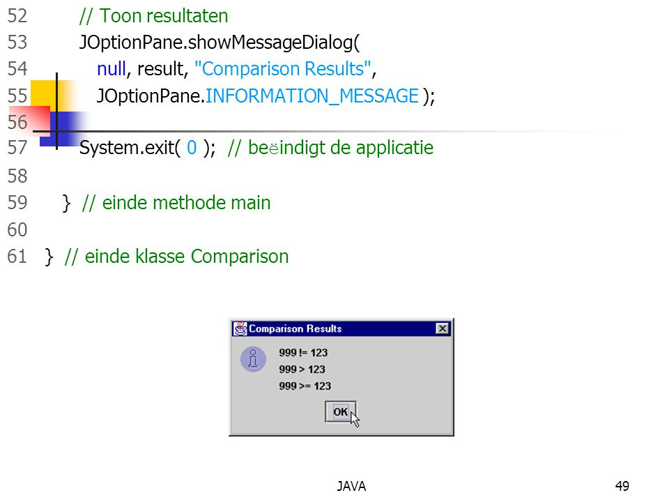 JAVA49 52 // Toon resultaten 53 JOptionPane.showMessageDialog( 54 null, result, Comparison Results , 55 JOptionPane.INFORMATION_MESSAGE ); 56 57 System.exit( 0 ); // be ë indigt de applicatie 58 59 } // einde methode main 60 61 } // einde klasse Comparison