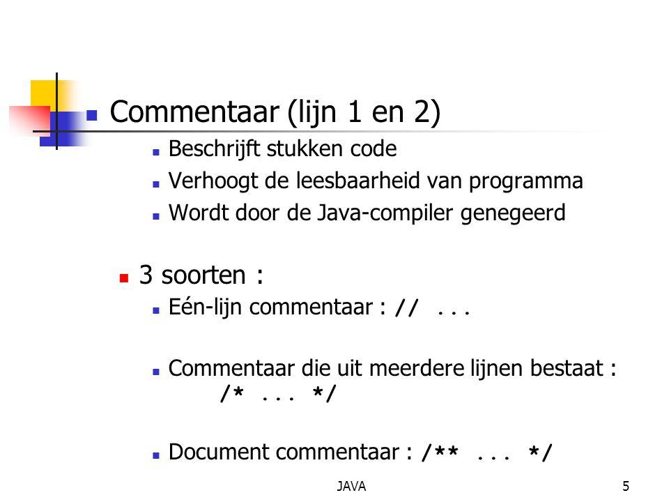 JAVA5 Commentaar (lijn 1 en 2) Beschrijft stukken code Verhoogt de leesbaarheid van programma Wordt door de Java-compiler genegeerd 3 soorten : Eén-li