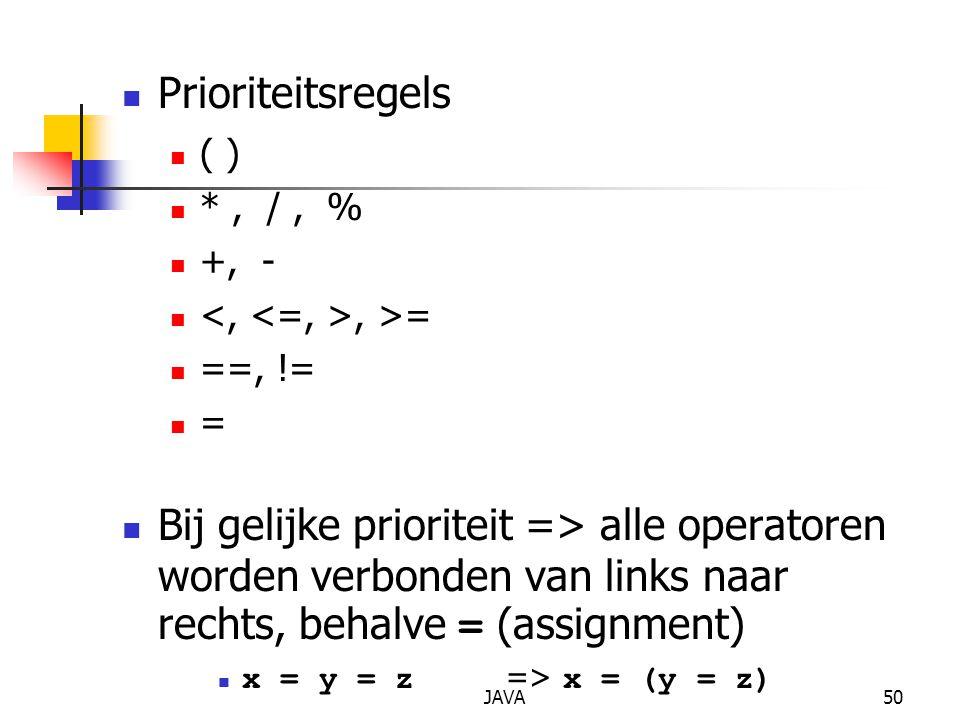 JAVA50 Prioriteitsregels ( ) *, /, % +, -, >= ==, != = Bij gelijke prioriteit => alle operatoren worden verbonden van links naar rechts, behalve = (assignment) x = y = z => x = (y = z)