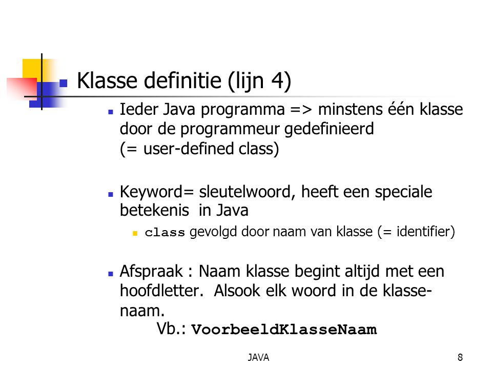 JAVA8 Klasse definitie (lijn 4) Ieder Java programma => minstens één klasse door de programmeur gedefinieerd (= user-defined class) Keyword= sleutelwo