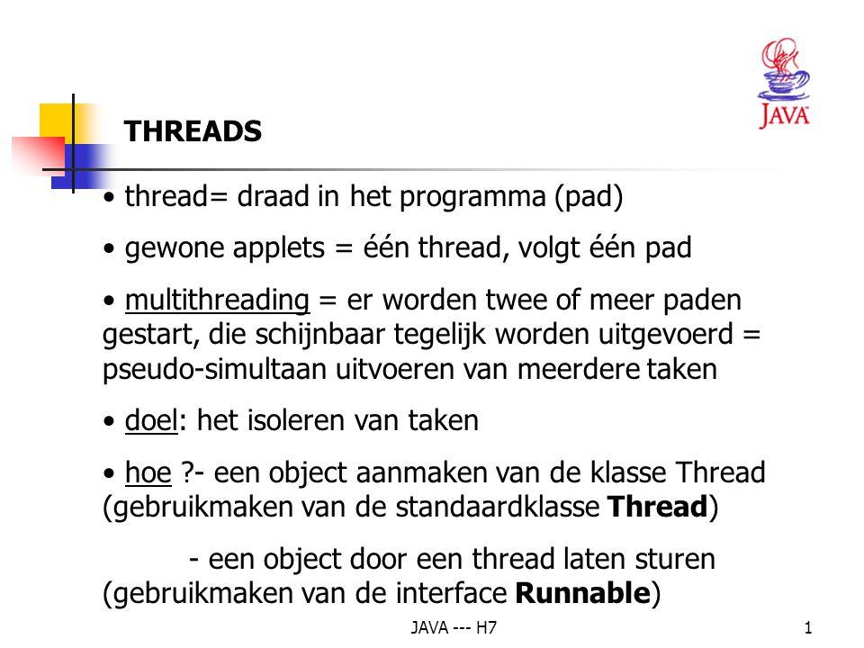 JAVA --- H71 thread= draad in het programma (pad) gewone applets = één thread, volgt één pad multithreading = er worden twee of meer paden gestart, die schijnbaar tegelijk worden uitgevoerd = pseudo-simultaan uitvoeren van meerdere taken doel: het isoleren van taken hoe ?- een object aanmaken van de klasse Thread (gebruikmaken van de standaardklasse Thread) - een object door een thread laten sturen (gebruikmaken van de interface Runnable) THREADS