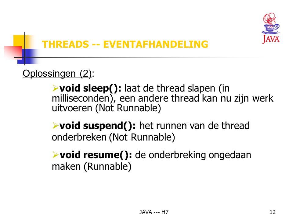 JAVA --- H712 Oplossingen (2):  void sleep(): laat de thread slapen (in milliseconden), een andere thread kan nu zijn werk uitvoeren (Not Runnable)  void suspend(): het runnen van de thread onderbreken (Not Runnable)  void resume(): de onderbreking ongedaan maken (Runnable) THREADS -- EVENTAFHANDELING