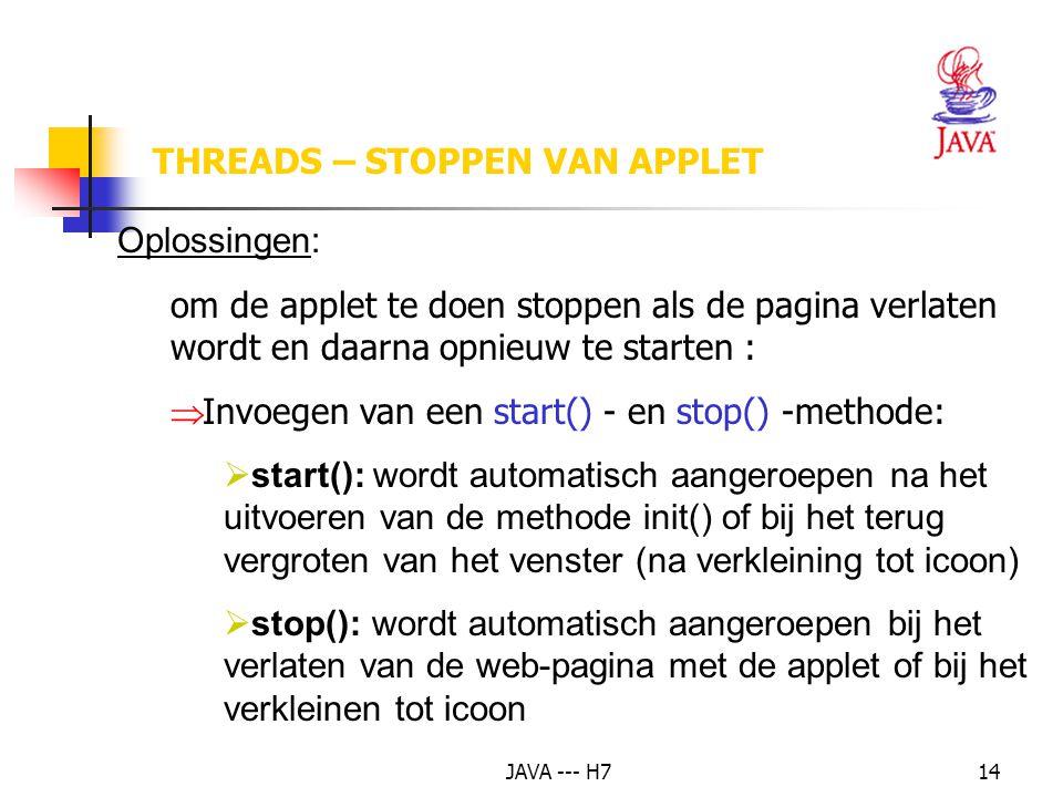 JAVA --- H714 Oplossingen: om de applet te doen stoppen als de pagina verlaten wordt en daarna opnieuw te starten :  Invoegen van een start() - en stop() -methode:  start(): wordt automatisch aangeroepen na het uitvoeren van de methode init() of bij het terug vergroten van het venster (na verkleining tot icoon)  stop(): wordt automatisch aangeroepen bij het verlaten van de web-pagina met de applet of bij het verkleinen tot icoon THREADS – STOPPEN VAN APPLET