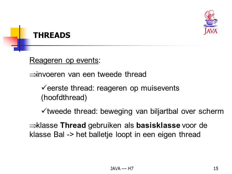 JAVA --- H715 Reageren op events:  invoeren van een tweede thread eerste thread: reageren op muisevents (hoofdthread) tweede thread: beweging van biljartbal over scherm  klasse Thread gebruiken als basisklasse voor de klasse Bal -> het balletje loopt in een eigen thread THREADS