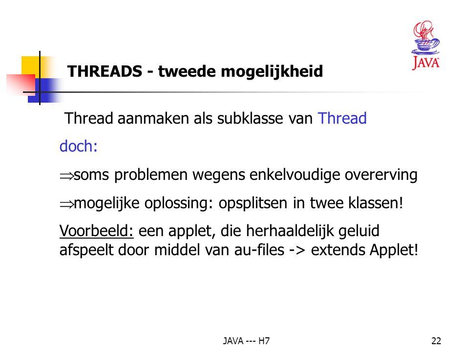 JAVA --- H722 THREADS - tweede mogelijkheid Thread aanmaken als subklasse van Thread doch:  soms problemen wegens enkelvoudige overerving  mogelijke