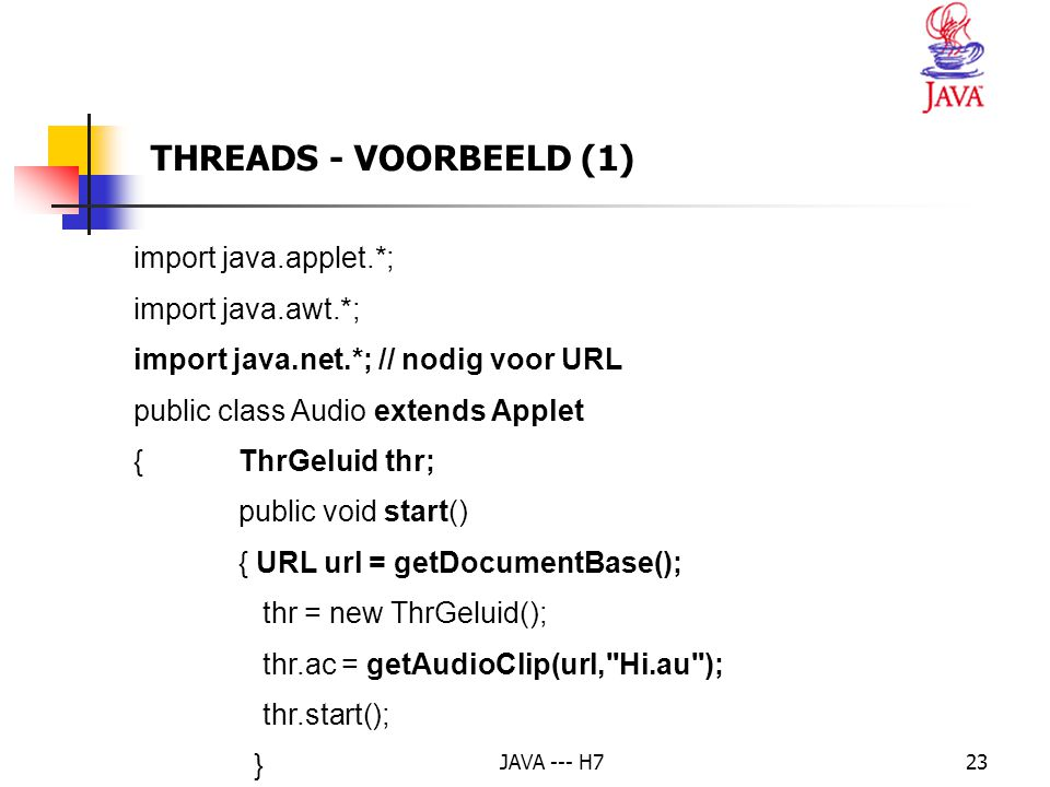 JAVA --- H723 THREADS - VOORBEELD (1) import java.applet.*; import java.awt.*; import java.net.*; // nodig voor URL public class Audio extends Applet