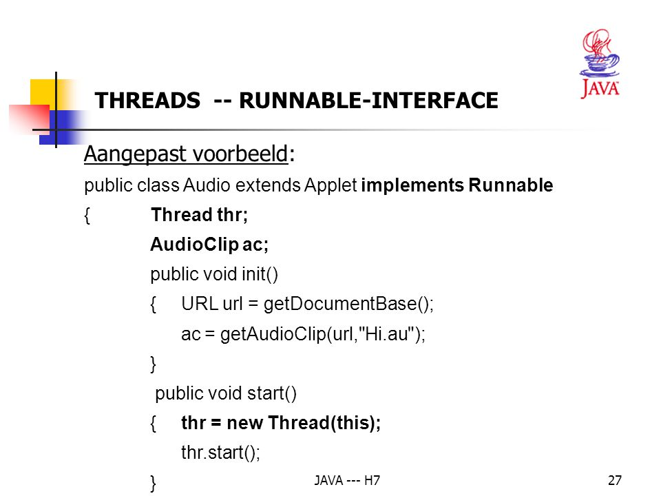 JAVA --- H727 THREADS -- RUNNABLE-INTERFACE Aangepast voorbeeld: public class Audio extends Applet implements Runnable { Thread thr; AudioClip ac; pub