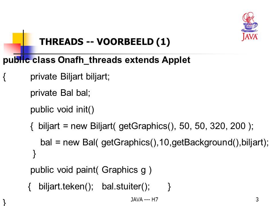 JAVA --- H74 class Biljart // package-toegankelijkheid {private Graphics g; private int links, boven, rechts, onder; Biljart( Graphics g, int links, int boven,int rechts, int onder ) {this.g = g; this.links = links;this.boven = boven; this.rechts = rechts;this.onder = onder; } THREADS -- VOORBEELD (2)