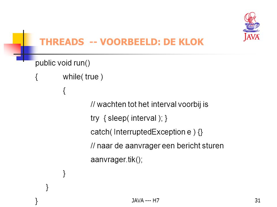 JAVA --- H731 THREADS -- VOORBEELD: DE KLOK public void run() {while( true ) { // wachten tot het interval voorbij is try { sleep( interval ); } catch