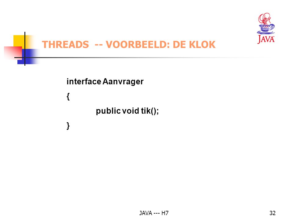 JAVA --- H732 THREADS -- VOORBEELD: DE KLOK interface Aanvrager { public void tik(); }