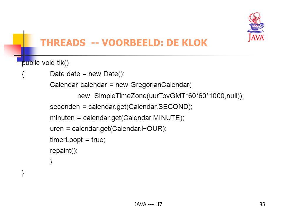 JAVA --- H738 THREADS -- VOORBEELD: DE KLOK public void tik() {Date date = new Date(); Calendar calendar = new GregorianCalendar( new SimpleTimeZone(u