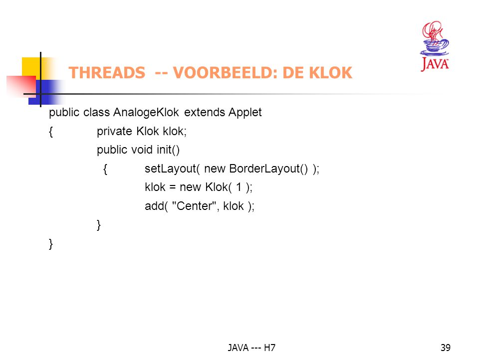 JAVA --- H739 THREADS -- VOORBEELD: DE KLOK public class AnalogeKlok extends Applet {private Klok klok; public void init() {setLayout( new BorderLayout() ); klok = new Klok( 1 ); add( Center , klok ); }