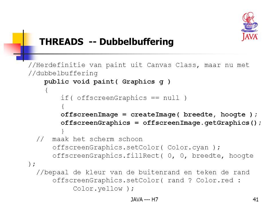 JAVA --- H741 THREADS -- Dubbelbuffering //Herdefinitie van paint uit Canvas Class, maar nu met //dubbelbuffering public void paint( Graphics g ) { if( offscreenGraphics == null ) { offscreenImage = createImage( breedte, hoogte ); offscreenGraphics = offscreenImage.getGraphics(); } // maak het scherm schoon offscreenGraphics.setColor( Color.cyan ); offscreenGraphics.fillRect( 0, 0, breedte, hoogte ); //bepaal de kleur van de buitenrand en teken de rand offscreenGraphics.setColor( rand .