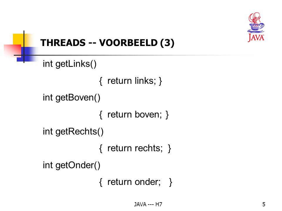 JAVA --- H76 void teken() {int breedte = rechts - links,hoogte = onder - boven; g.setColor( Color.black ); g.drawRect( links, boven, breedte, hoogte ); g.setColor( Color.green ); g.fillRect( links+1, boven+1, breedte-1, hoogte-1 ); } THREADS -- VOORBEELD (4)