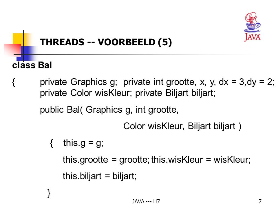 JAVA --- H78 public void teken( Color kleur ) { g.setColor( kleur );g.fillOval( x, y, grootte, grootte );} public void verplaats() {if( x + dx <= biljart.getLinks() || x + dx + grootte >= biljart.getRechts() ) { dx = -dx;} if( y + dy <= biljart.getBoven() || y + dy + grootte >= biljart.getOnder() ) { dy = -dy;} x += dx;y += dy;} THREADS -- VOORBEELD (6)