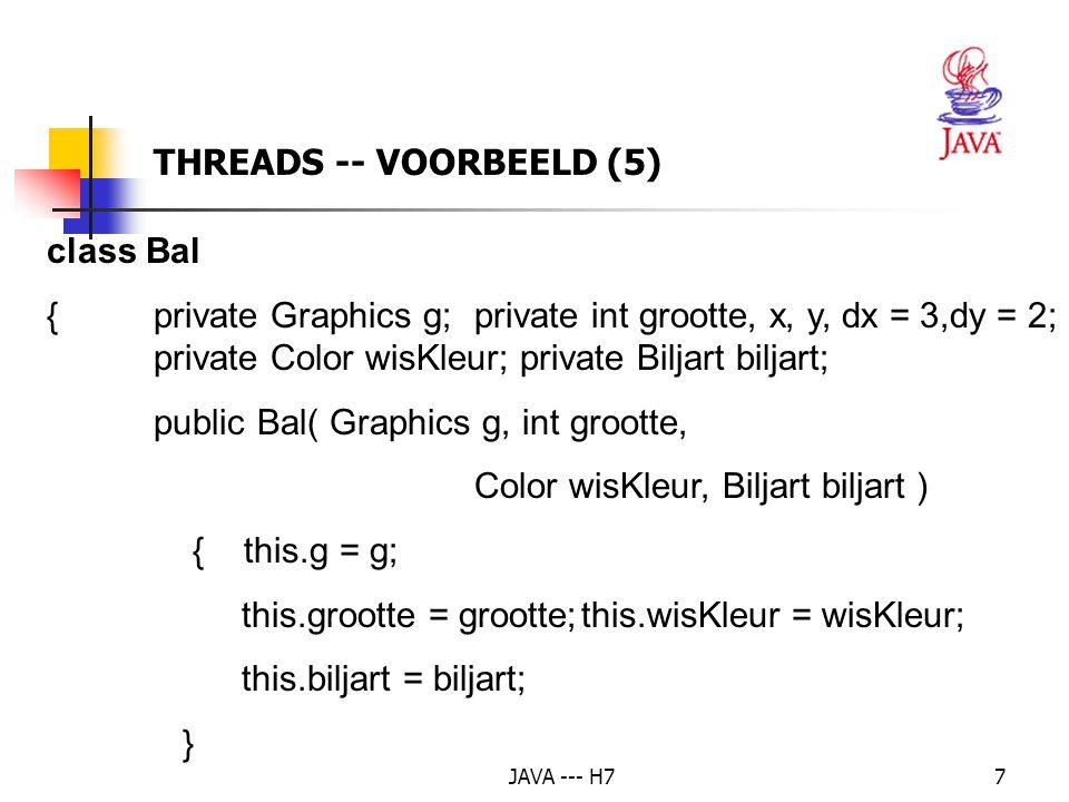 JAVA --- H718 public void start() {if( bal == null ) { bal = new Bal( getGraphics(), 10, getBackground(), biljart ); bal.start(); // de thread starten } public void stop() {if( bal != null ) // of if (bal.isAlive()) { bal.stop(); // de thread stopzetten bal = null; } THREADS – AANGEPAST VOORBEELD (2)
