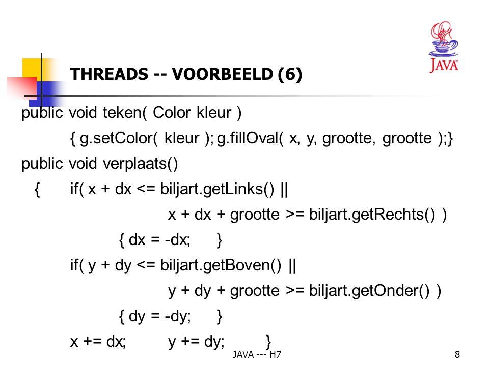 JAVA --- H719 public void paint( Graphics g ) {biljart.teken(); } public void actionPerformed( ActionEvent e) {if( e.getSource() == startKnop ) { if( bal == null ) { // hetzelfde als wanneer de applet wordt gestart bal = new Bal( getGraphics(), 10, getBackground(), biljart ); bal.start(); // de thread starten -> run() } THREADS – AANGEPAST VOORBEELD (3)