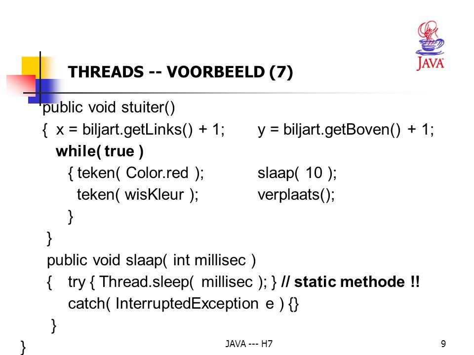 JAVA --- H720 if( e.getSource() == pauzeKnop ) if(bal != null ) bal.suspend(); // onderbreking if( e.getSource() == gadoorKnop ) if( bal != null ) bal.resume(); // hervatting if ( e.getSource() == stopKnop ) { if( bal != null ) { // run() wordt drastisch onderbroken bal.stop(); // de thread gaat dood bal = null; // de bal is niet meer in leven } THREADS – AANGEPAST VOORBEELD (4)
