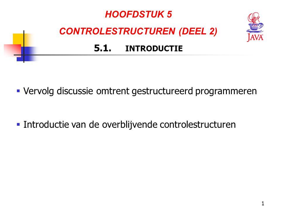 1 HOOFDSTUK 5 CONTROLESTRUCTUREN (DEEL 2) 5.1. INTRODUCTIE  Vervolg discussie omtrent gestructureerd programmeren  Introductie van de overblijvende