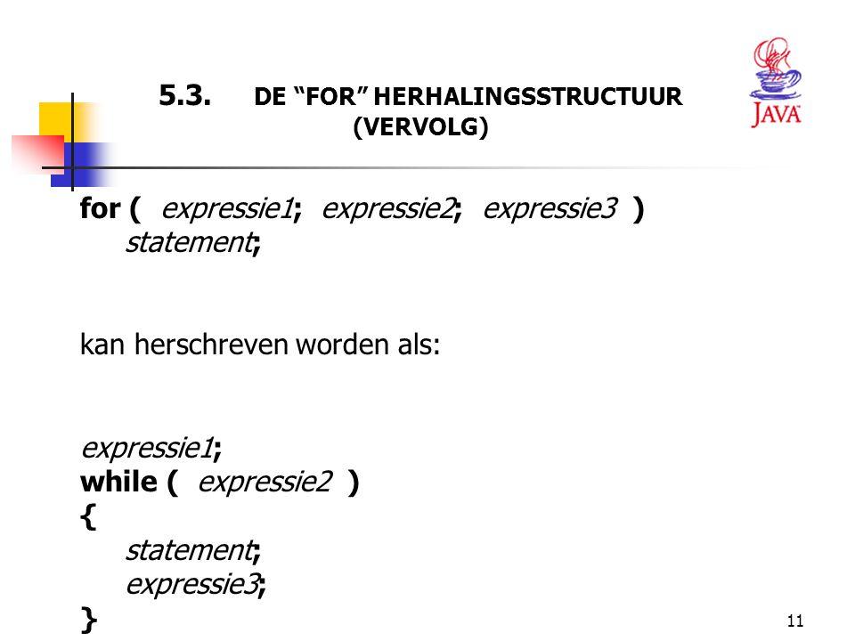 """11 5.3. DE """"FOR"""" HERHALINGSSTRUCTUUR (VERVOLG) for ( expressie1; expressie2; expressie3 ) statement; kan herschreven worden als: expressie1; while ( e"""