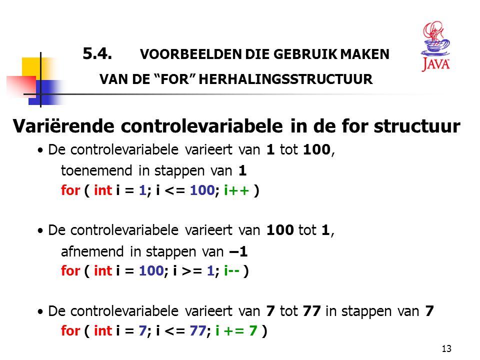 """13 5.4. VOORBEELDEN DIE GEBRUIK MAKEN VAN DE """"FOR"""" HERHALINGSSTRUCTUUR Variërende controlevariabele in de for structuur De controlevariabele varieert"""