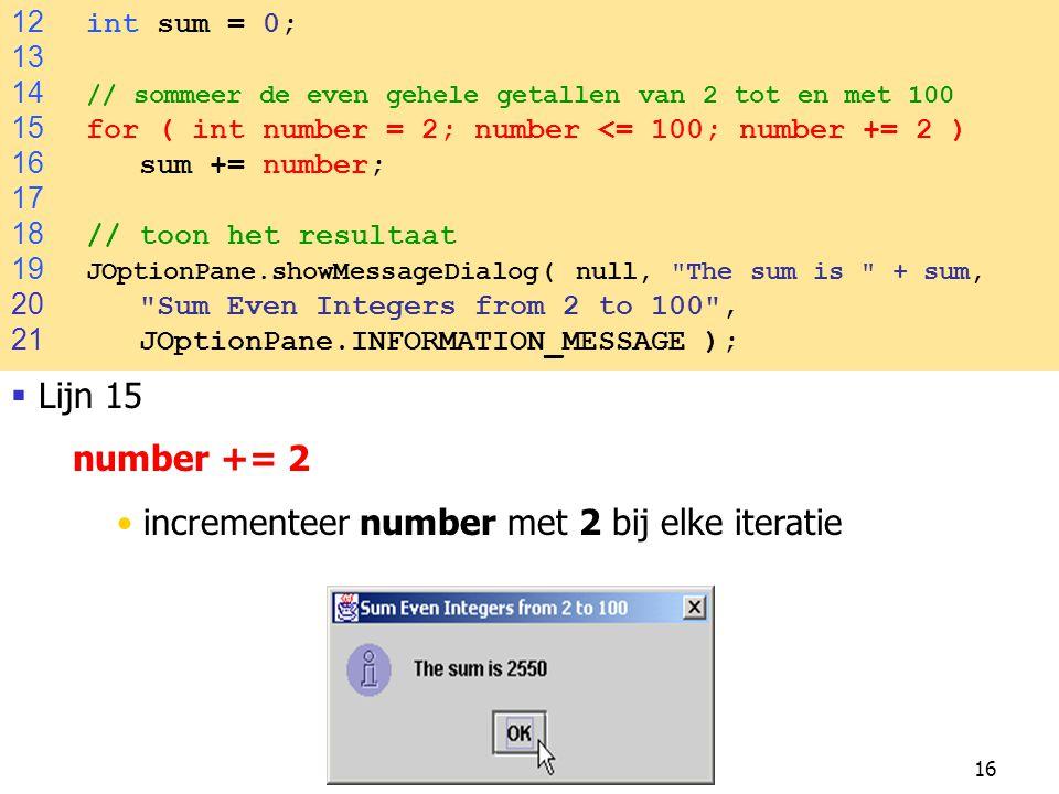 16 12 int sum = 0; 13 14 // sommeer de even gehele getallen van 2 tot en met 100 15 for ( int number = 2; number <= 100; number += 2 ) 16 sum += numbe