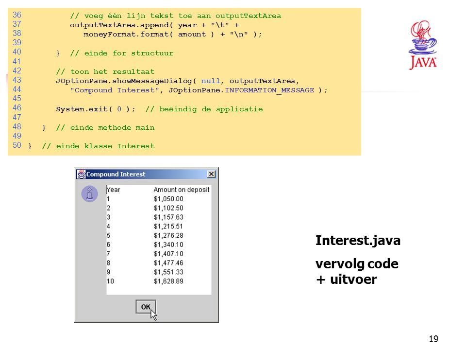 19 Interest.java vervolg code + uitvoer 36 // voeg één lijn tekst toe aan outputTextArea 37 outputTextArea.append( year +