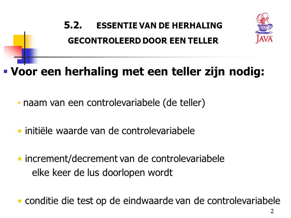 2 5.2. ESSENTIE VAN DE HERHALING GECONTROLEERD DOOR EEN TELLER  Voor een herhaling met een teller zijn nodig: naam van een controlevariabele (de tell
