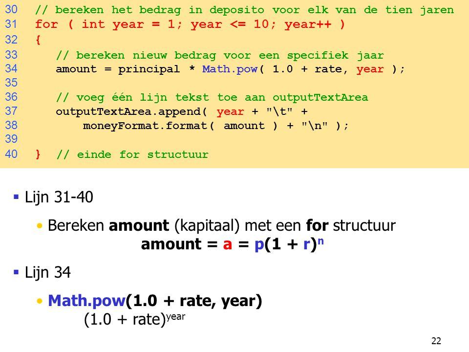 22 30 // bereken het bedrag in deposito voor elk van de tien jaren 31 for ( int year = 1; year <= 10; year++ ) 32 { 33 // bereken nieuw bedrag voor ee