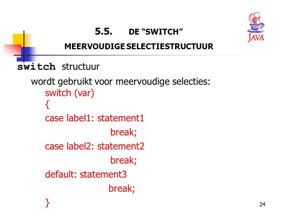 """24 5.5. DE """"SWITCH"""" MEERVOUDIGE SELECTIESTRUCTUUR switch structuur wordt gebruikt voor meervoudige selecties: switch (var) { case label1: statement1 b"""