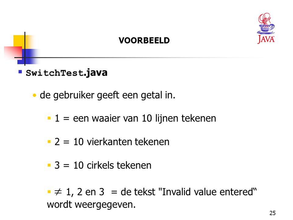 25  SwitchTest.java de gebruiker geeft een getal in.  1 = een waaier van 10 lijnen tekenen  2 = 10 vierkanten tekenen  3 = 10 cirkels tekenen  