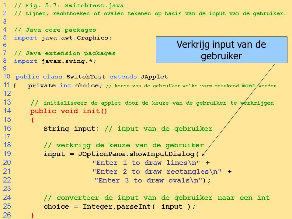 26 1 // Fig. 5.7: SwitchTest.java 2 // Lijnen, rechthoeken of ovalen tekenen op basis van de input van de gebruiker. 3 4 // Java core packages 5 impor