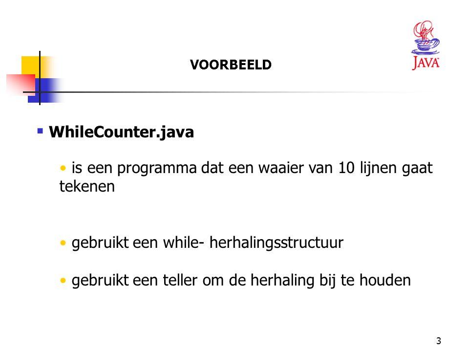 3  WhileCounter.java is een programma dat een waaier van 10 lijnen gaat tekenen gebruikt een while- herhalingsstructuur gebruikt een teller om de her